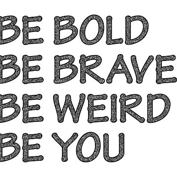 Be Bold, Be Brave, Be Weird, Be You by jennyzhang