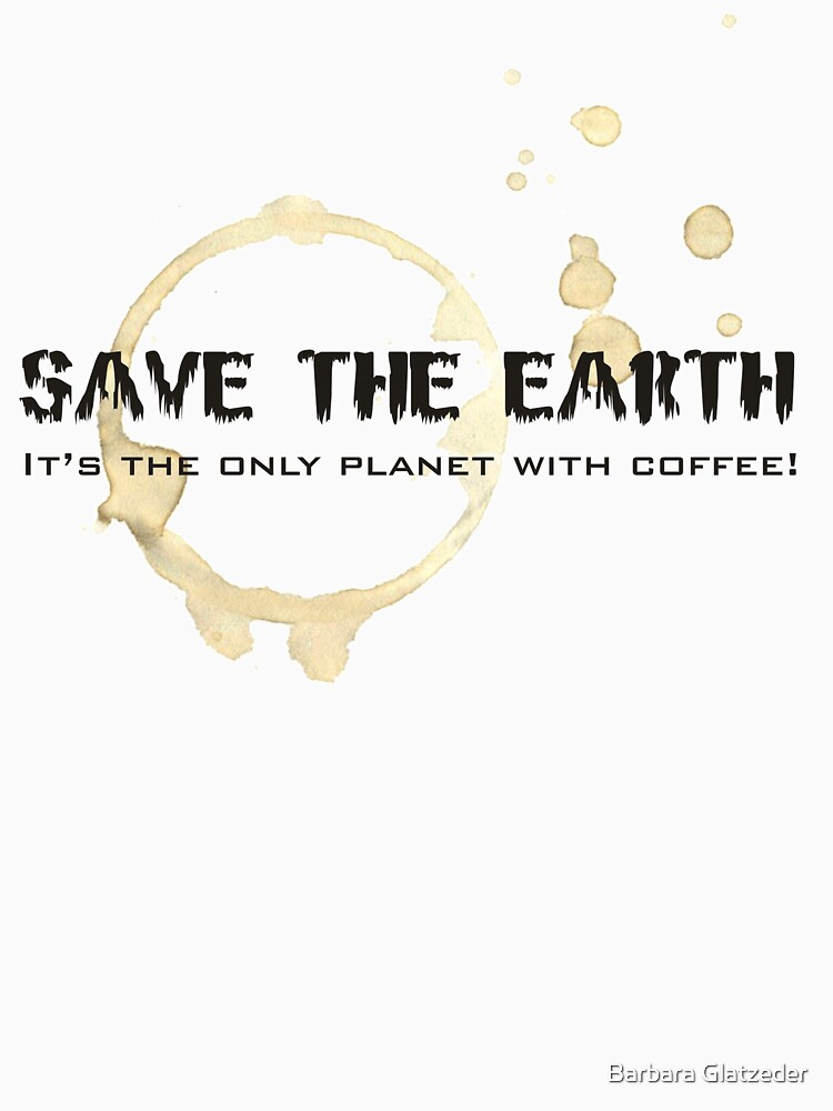 Save the Earth, it's the only planet with coffee! Tee by BeeG