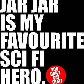 JAR JAR IS MY FAVOURITE SCI FI HERO by DRgrfx
