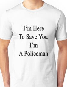 I'm Here To Save You I'm A Policeman  Unisex T-Shirt