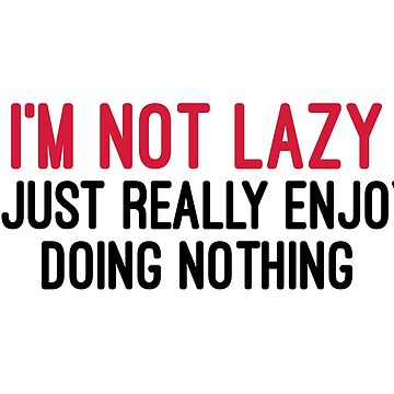 I'm Not Lazy Funny Quote  by quarantine81