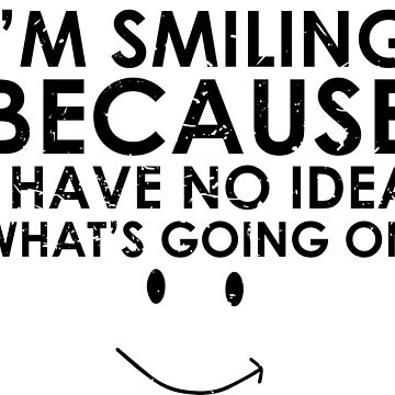 I'm Smiling Because I Have no Idea what's Going on by mintytees