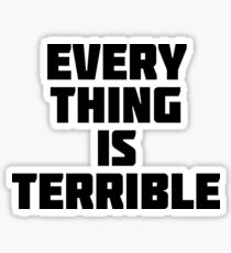 Everything Is Terrible | Funny Sarcastic Novelty T-Shirt Sticker