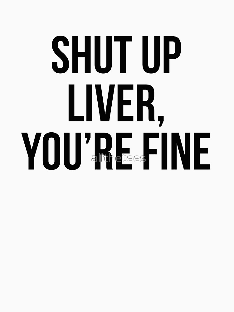 Shut up liver You're fine by allthetees