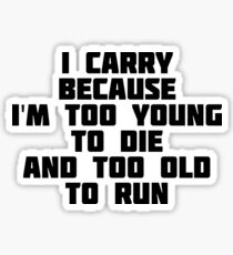I Carry Because I'm Too Young To Die And Too Old To Run Sticker