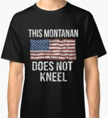 This Montanan Does Not Kneel Gift For A Patriotic American Montanan from Montana T-Shirt Sweater Hoodie Iphone Samsung Phone Case Coffee Mug Tablet Case Classic T-Shirt