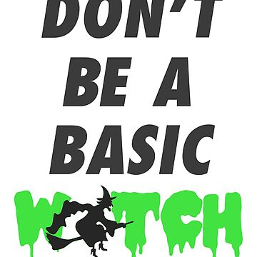 Don't be a Basic Witch (Green) by scruffyjate