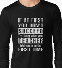 If at first you don't SUCCEED try doing what your TEACHER told you to do the first time ! Long Sleeve T-Shirt