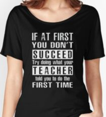 If at first you don't SUCCEED try doing what your TEACHER told you to do the first time ! Women's Relaxed Fit T-Shirt