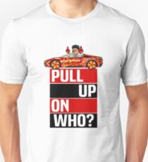 PULL UP ON WHO?  Unisex T-Shirt