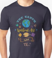 The Earth Without Art Is Just Eh Artist Drawing Painter   Unisex T-Shirt