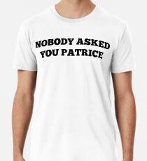 NOBODY ASKED YOU PATRICE Premium T-Shirt