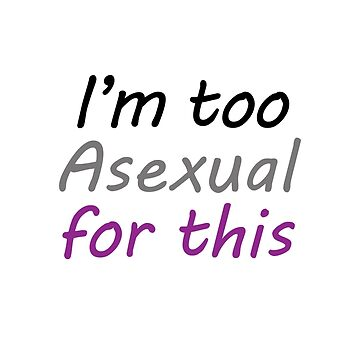 Im Too Asexual For This - Prints - White Background Colorful Letters by phantompearl