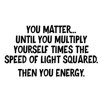 You matter until you multiply yourself times the speed of light squared Then you energy by allthetees