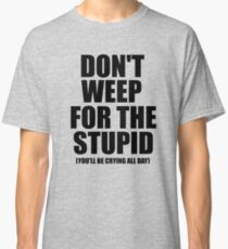 Don't Weep for the Stupid (You'll Be Crying All Day) Graphic T-shirt Classic T-Shirt