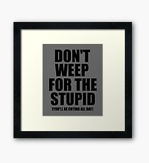 Don't Weep for the Stupid (You'll Be Crying All Day) Graphic T-shirt Framed Print