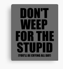 Don't Weep for the Stupid (You'll Be Crying All Day) Graphic T-shirt Canvas Print