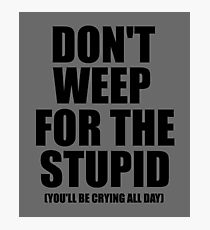 Don't Weep for the Stupid (You'll Be Crying All Day) Graphic T-shirt Photographic Print