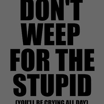 Don't Weep for the Stupid (You'll Be Crying All Day) Graphic T-shirt by bigbadchadley