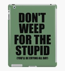 Don't Weep for the Stupid (You'll Be Crying All Day) Graphic T-shirt iPad Case/Skin