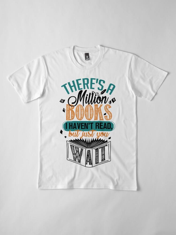Alternative Ansicht von Es gibt eine Million Bücher, die ich nicht gelesen habe ... Premium T-Shirt