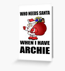 Who Needs Santa, When I Have Archie1 Greeting Card