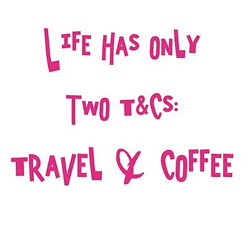 Life has only 2 T&Cs - Travel & Coffee by mysticalberries