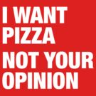 I Want Pizza - Not Your Opinion by Angela Rafter