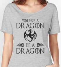 You're a Dragon. Be a Dragon. Women's Relaxed Fit T-Shirt
