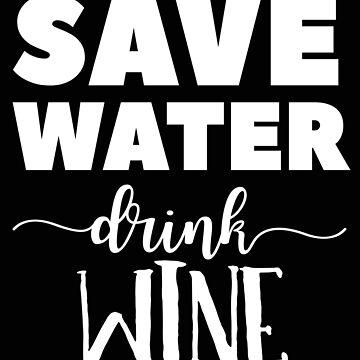 Save Water Drink Wine | Wine Lover Humor by Cloud9hopper