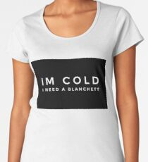 Im cold I need a Blanchett Women's Premium T-Shirt