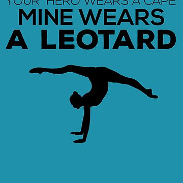 Gymnastics Mom Dad Your Hero Wears A Cape My Wears A Leotard by jaygo