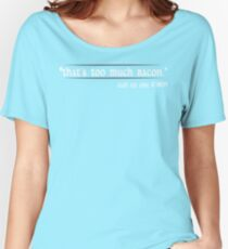 Thats Too Much Bacon Said No One Ever Funny Geek Nerd Women's Relaxed Fit T-Shirt