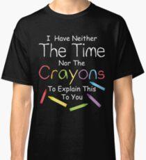 Ich habe weder die Buntstifte noch die Zeit, dir das zu erklären. Classic T-Shirt