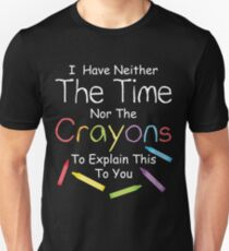 I have neither the crayons nor the time to explain this to you.  Unisex T-Shirt