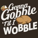 Gonna Gobble Til You Wobble by BootsBoots