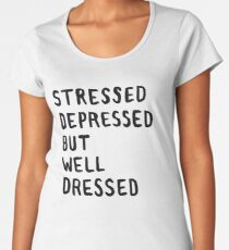 Stressed, Depressed, But Well Dressed Women's Premium T-Shirt