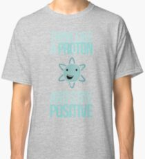 Excuse Me While I Science: Think Like A Proton and Stay Positive Classic T-Shirt