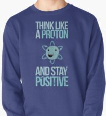 Excuse Me While I Science: Think Like A Proton and Stay Positive Pullover