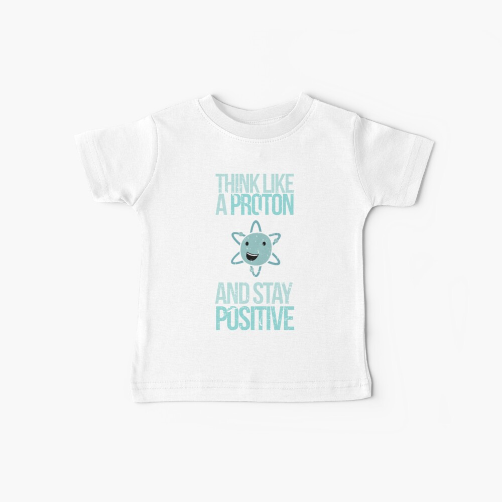 Excuse Me While I Science: Think Like A Proton and Stay Positive Baby T-Shirt