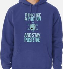 Excuse Me While I Science: Think Like A Proton and Stay Positive Pullover Hoodie