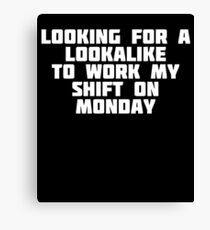 Looking For A Lookalike To Work My Shift On Monday | T-Shirt Canvas Print