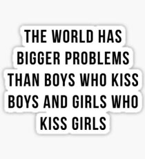 the world has bigger problems than boys who kiss boys and girls who kiss girls / LGBT Sticker