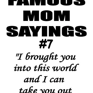 Famous Mom Saying - Brought you into the world by igelart77