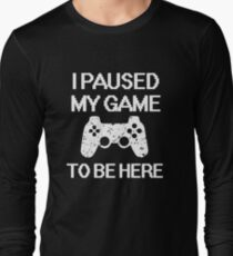 I paused my game to be here funny gamer saying shirt Long Sleeve T-Shirt