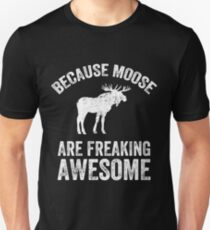 Because Moose are freaking awesome - Funny moose Unisex T-Shirt