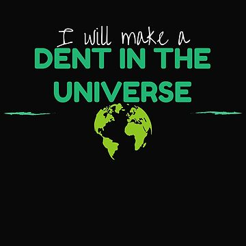 I will make a Dent in the Universe by e-dream