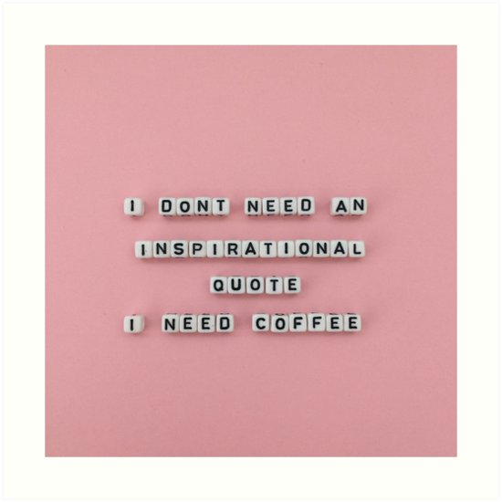 I Dont Need An Inspirational Quote I Need Coffee Art Prints By