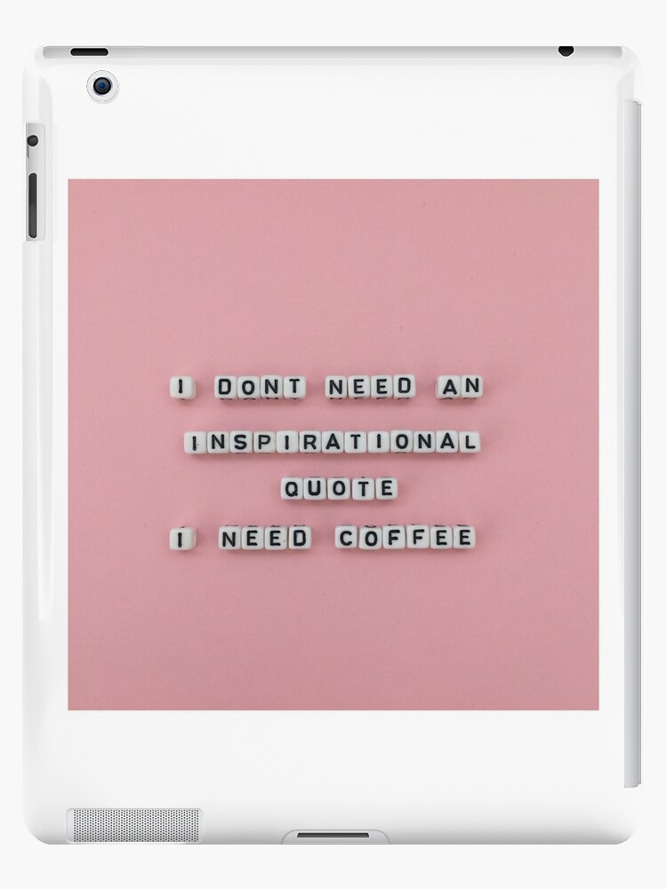 I Dont Need An Inspirational Quote I Need Coffee Ipad Cases