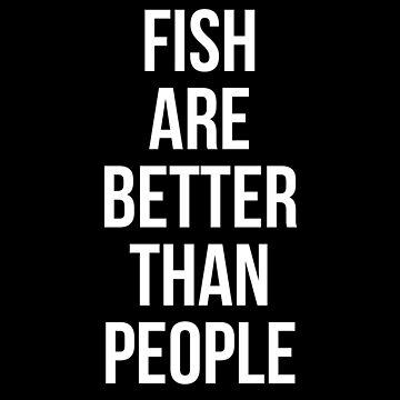 Fish are better than people by Mkirkdesign